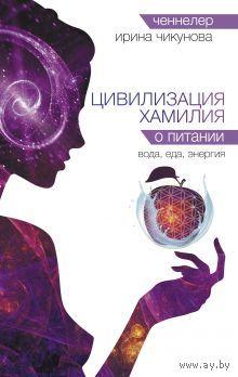 Ирина Чикунова. Цивилизация Хамилия о питании. Вода, еда, энергия