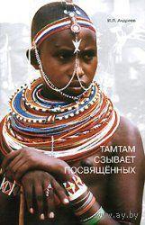Андреев И.  Тамтам сзывает посвященных /Философские проблемы этнопсихологии/. 2007г.