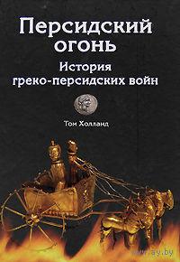 Холланд Т. Персидский огонь. История греко-персидских войн. 2009г.