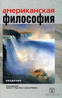 Американская философия. Введение. Под редакцией Т. Марсубяна и Джона Райдера 2008 тв. пер.