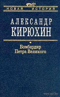 Бомбардир Петра Великого. Александр Кирюхин