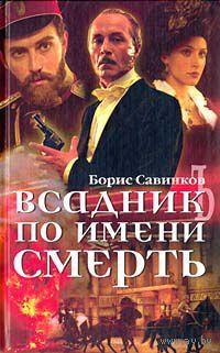 Всадник по имени Смерть. Борис Савинков