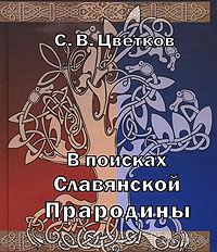 Цветков С.  В поисках славянской прародины. 2007г.