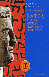 Хатра. Арабы между Парфией и Римом. И. И. Надиров