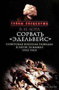 Лота В.  Сорвать `Эдельвейс`: Советская военная разведка в битве за Кавказ (1942-1943).