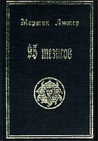 Лютер Мартин. 95 тезисов. /Сборник: Лютер М.,Меланхтон Ф.,Беме Я.,Лейбниц Г.,Гегель Г.,Фишер К./ 2002г.