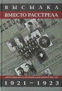 Высылка вместо расстрела: Депортация интеллигенции в документах ВЧК - ГПУ. 1921-1923